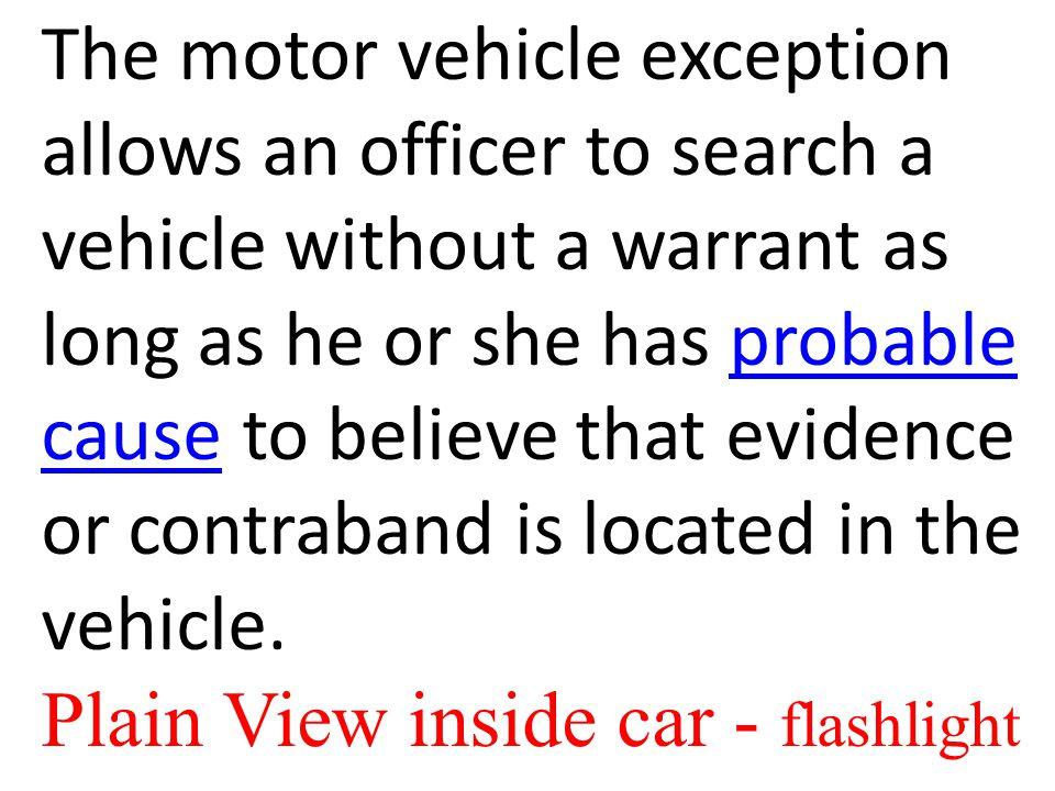 The motor vehicle exception allows an officer to search a vehicle without a warrant as long as he or she has probable cause to believe that evidence or contraband is located in the vehicle.