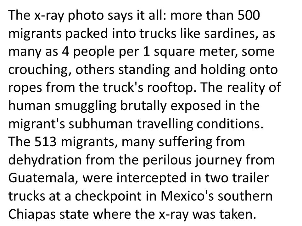 The x-ray photo says it all: more than 500 migrants packed into trucks like sardines, as many as 4 people per 1 square meter, some crouching, others standing and holding onto ropes from the truck s rooftop. The reality of human smuggling brutally exposed in the migrant s subhuman travelling conditions.