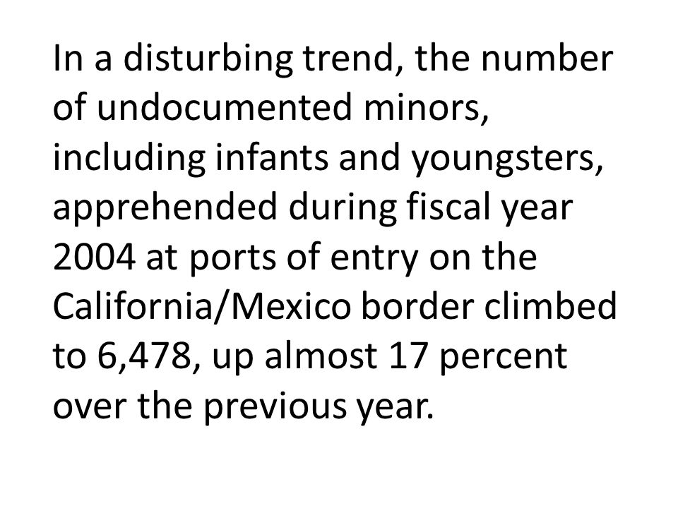 In a disturbing trend, the number of undocumented minors, including infants and youngsters, apprehended during fiscal year 2004 at ports of entry on the California/Mexico border climbed to 6,478, up almost 17 percent over the previous year.