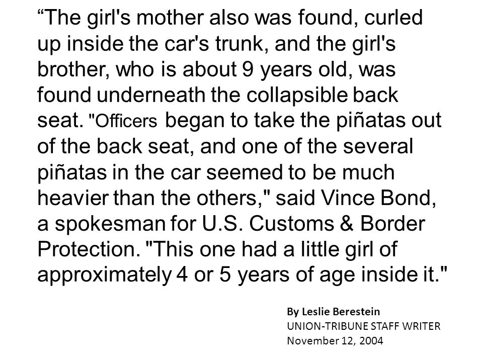 The girl s mother also was found, curled up inside the car s trunk, and the girl s brother, who is about 9 years old, was found underneath the collapsible back seat. Officers began to take the piñatas out of the back seat, and one of the several piñatas in the car seemed to be much heavier than the others, said Vince Bond, a spokesman for U.S. Customs & Border Protection. This one had a little girl of approximately 4 or 5 years of age inside it.