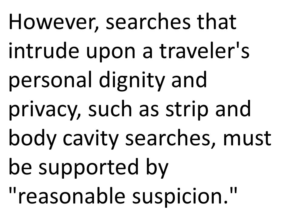 However, searches that intrude upon a traveler s personal dignity and privacy, such as strip and body cavity searches, must be supported by reasonable suspicion.