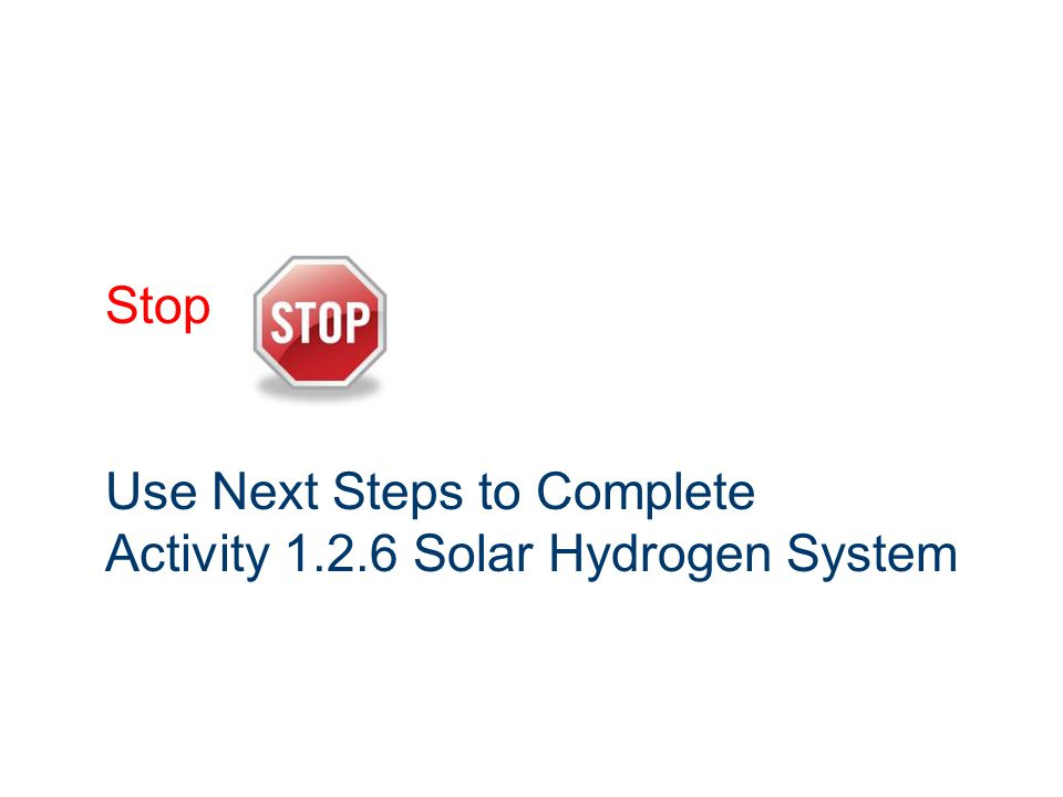 Stop Use Next Steps to Complete Activity 1.2.6 Solar Hydrogen System