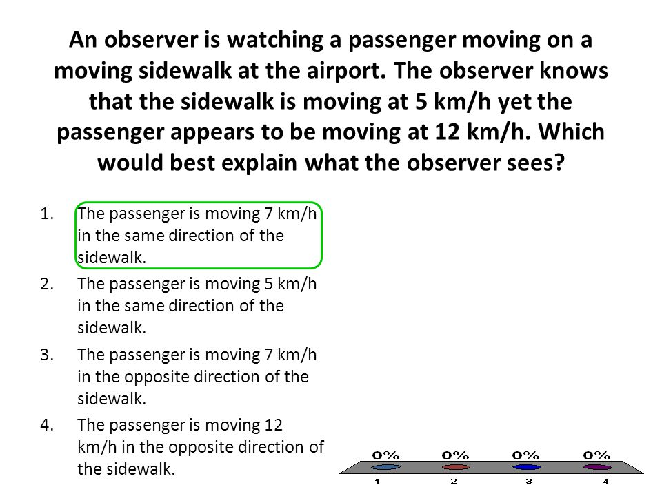 An observer is watching a passenger moving on a moving sidewalk at the airport. The observer knows that the sidewalk is moving at 5 km/h yet the passenger appears to be moving at 12 km/h. Which would best explain what the observer sees