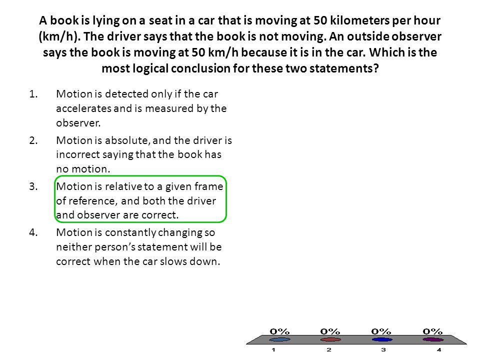 A book is lying on a seat in a car that is moving at 50 kilometers per hour (km/h). The driver says that the book is not moving. An outside observer says the book is moving at 50 km/h because it is in the car. Which is the most logical conclusion for these two statements