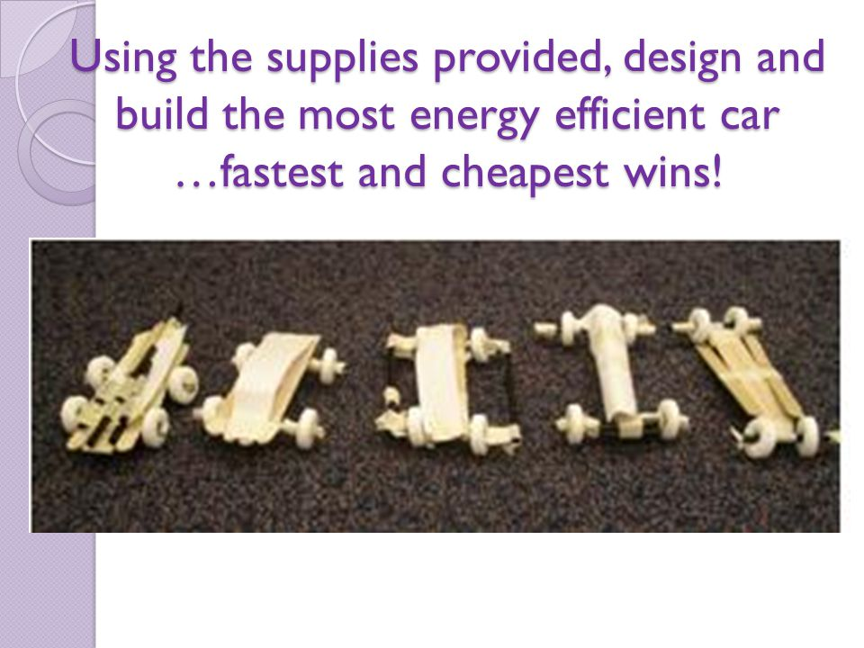 Using the supplies provided, design and build the most energy efficient car …fastest and cheapest wins!