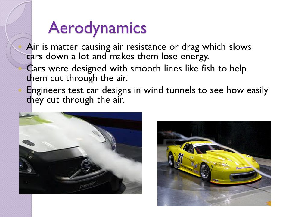 Aerodynamics Air is matter causing air resistance or drag which slows cars down a lot and makes them lose energy.