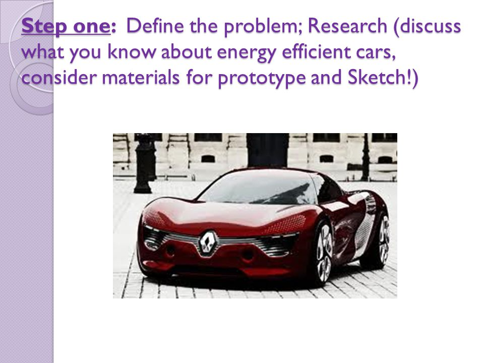 Step one: Define the problem; Research (discuss what you know about energy efficient cars, consider materials for prototype and Sketch!)