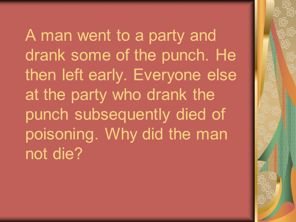 A man went to a party and drank some of the punch. He then left early