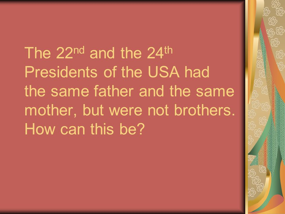 The 22nd and the 24th Presidents of the USA had the same father and the same mother, but were not brothers.
