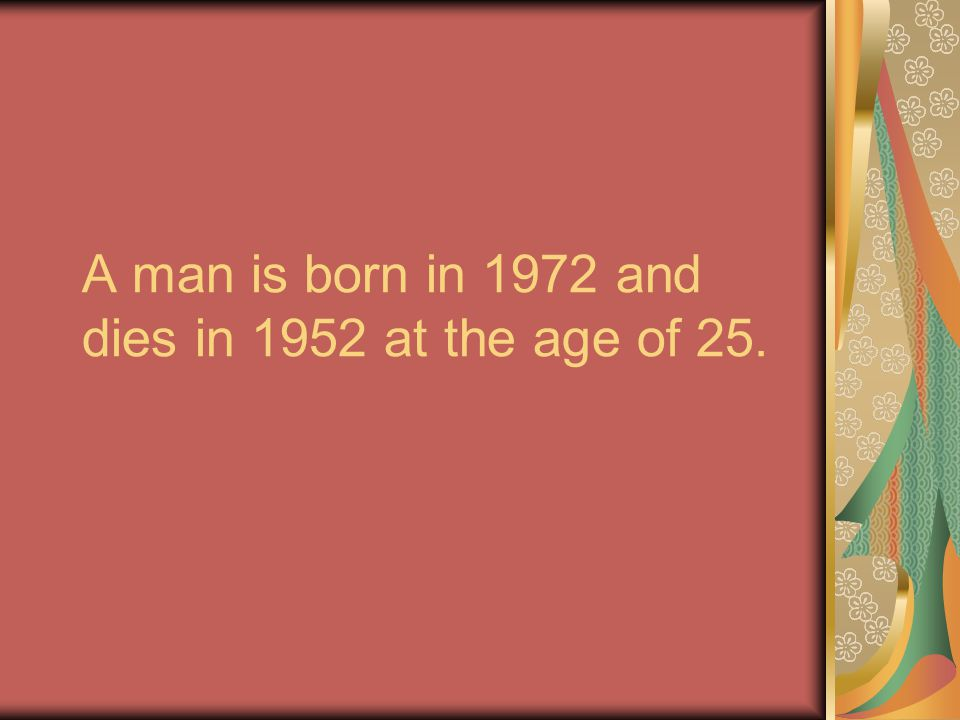 A man is born in 1972 and dies in 1952 at the age of 25.