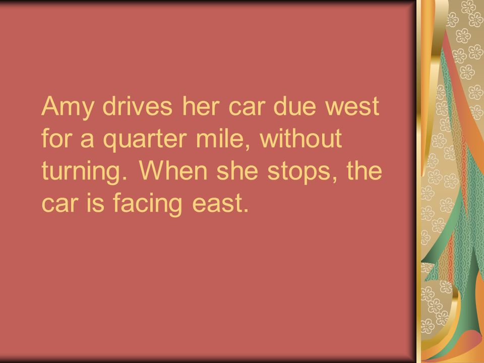 Amy drives her car due west for a quarter mile, without turning