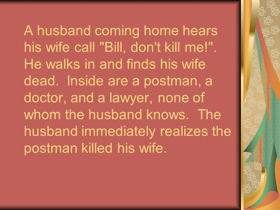 A husband coming home hears his wife call Bill, don t kill me.