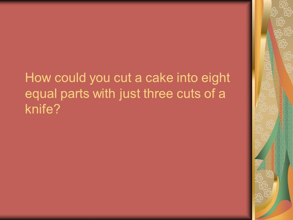 How could you cut a cake into eight equal parts with just three cuts of a knife