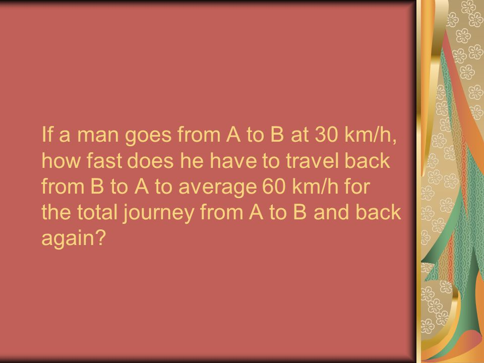 If a man goes from A to B at 30 km/h, how fast does he have to travel back from B to A to average 60 km/h for the total journey from A to B and back again