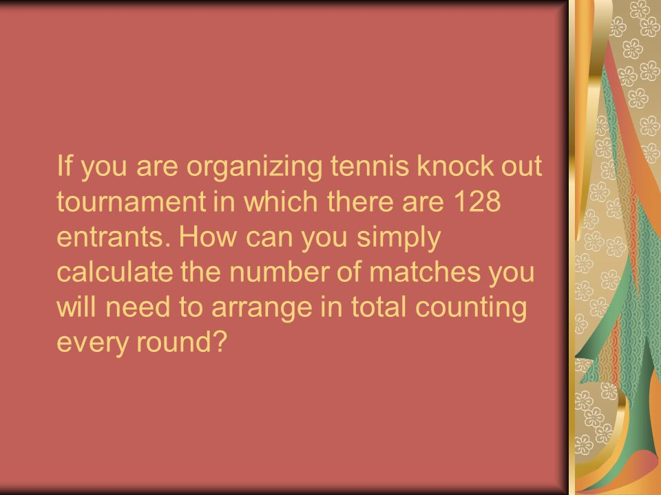 If you are organizing tennis knock out tournament in which there are 128 entrants.