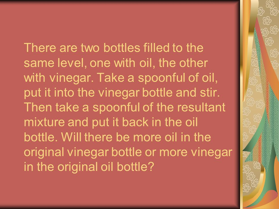 There are two bottles filled to the same level, one with oil, the other with vinegar.