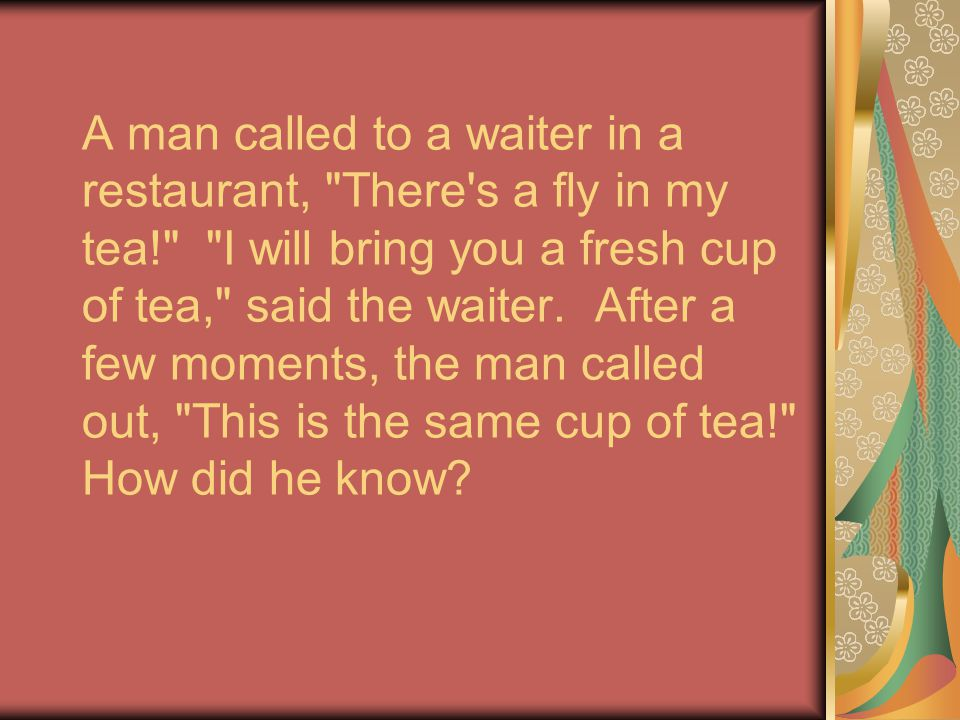 A man called to a waiter in a restaurant, There s a fly in my tea