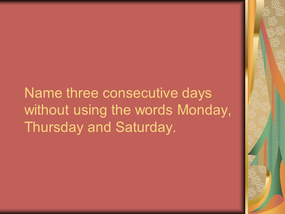 Name three consecutive days without using the words Monday, Thursday and Saturday.