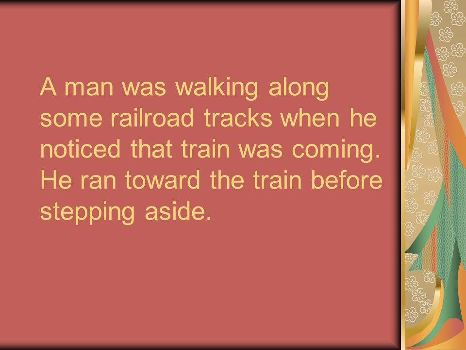 A man was walking along some railroad tracks when he noticed that train was coming.
