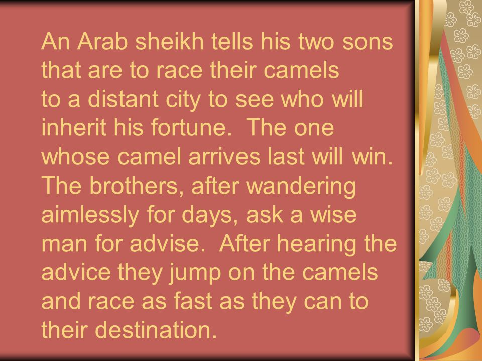 An Arab sheikh tells his two sons that are to race their camels to a distant city to see who will inherit his fortune.