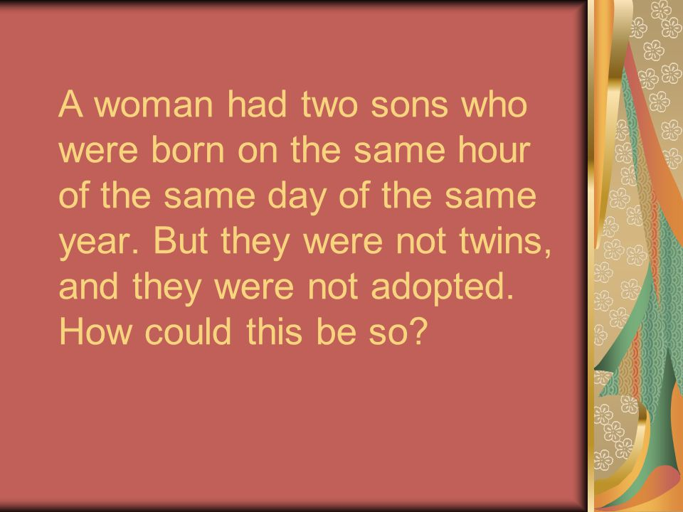 A woman had two sons who were born on the same hour of the same day of the same year.