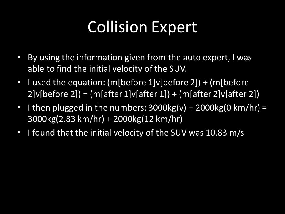 Collision Expert By using the information given from the auto expert, I was able to find the initial velocity of the SUV.
