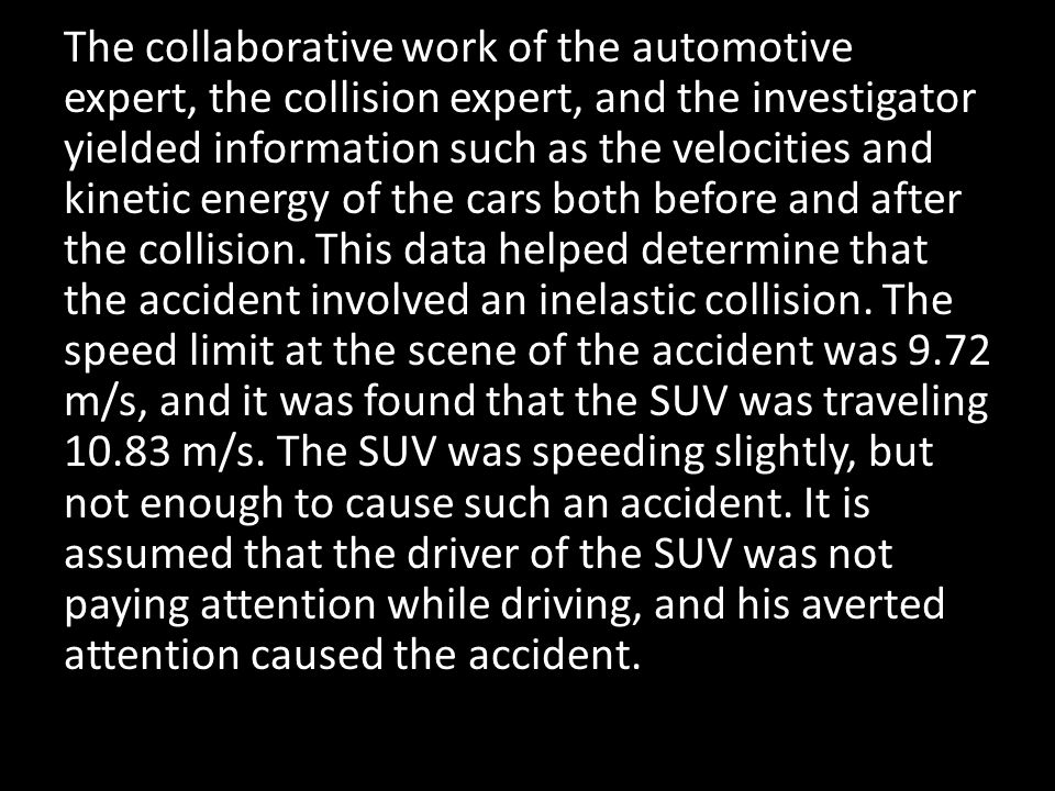 The collaborative work of the automotive expert, the collision expert, and the investigator yielded information such as the velocities and kinetic energy of the cars both before and after the collision.
