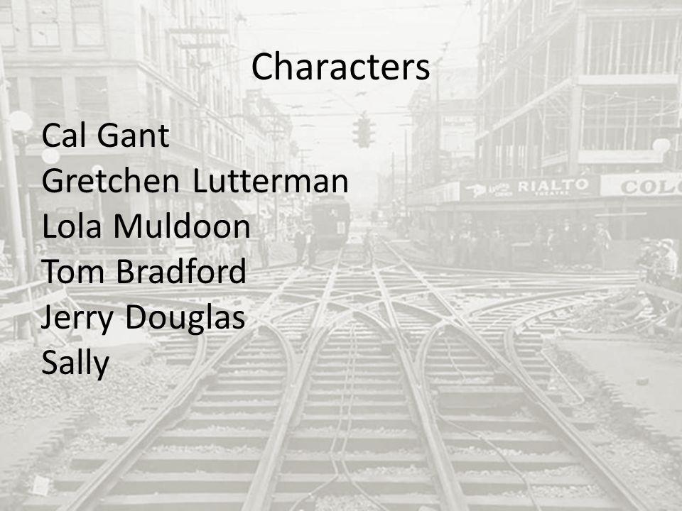 Characters Cal Gant Gretchen Lutterman Lola Muldoon Tom Bradford