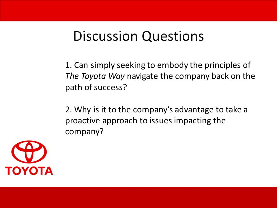 Discussion Questions 1. Can simply seeking to embody the principles of The Toyota Way navigate the company back on the path of success