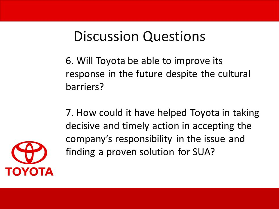 Discussion Questions 6. Will Toyota be able to improve its response in the future despite the cultural barriers