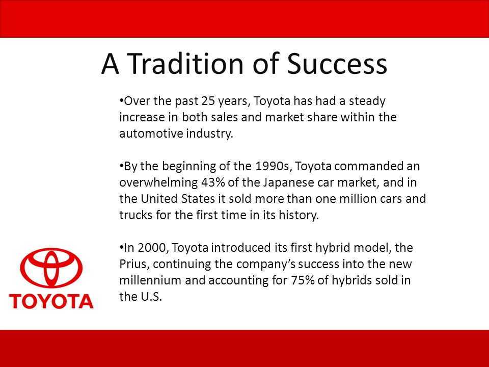 A Tradition of Success Over the past 25 years, Toyota has had a steady increase in both sales and market share within the automotive industry.