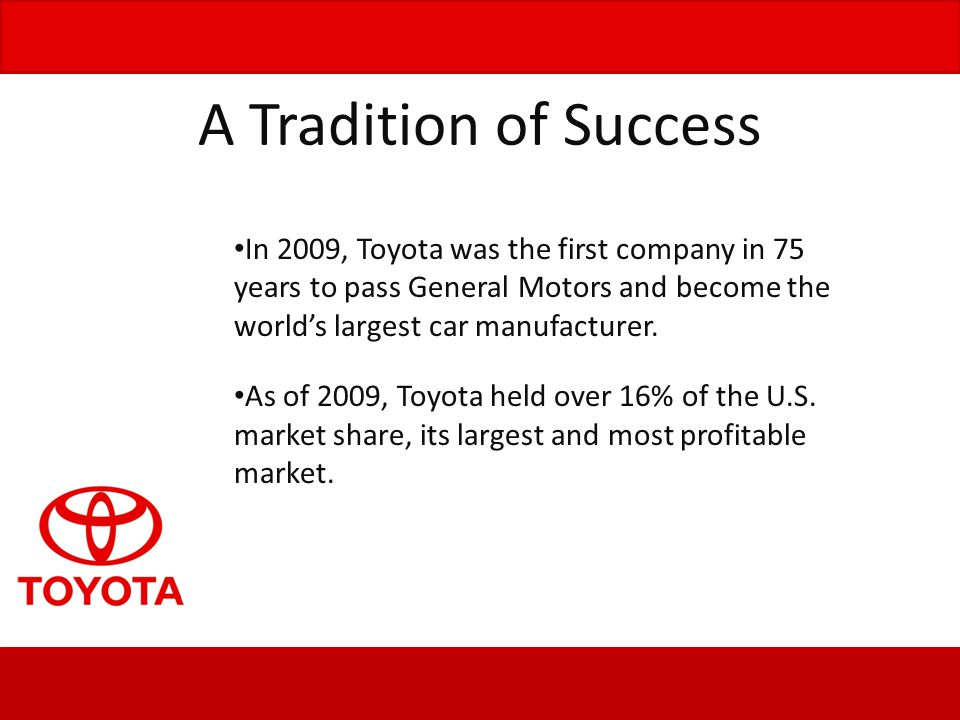 A Tradition of Success In 2009, Toyota was the first company in 75 years to pass General Motors and become the world's largest car manufacturer.