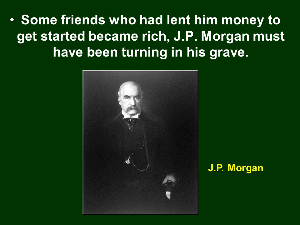 Some friends who had lent him money to get started became rich, J. P