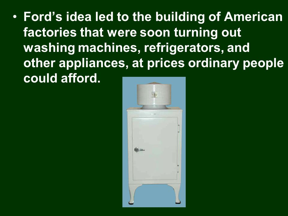Ford's idea led to the building of American factories that were soon turning out washing machines, refrigerators, and other appliances, at prices ordinary people could afford.