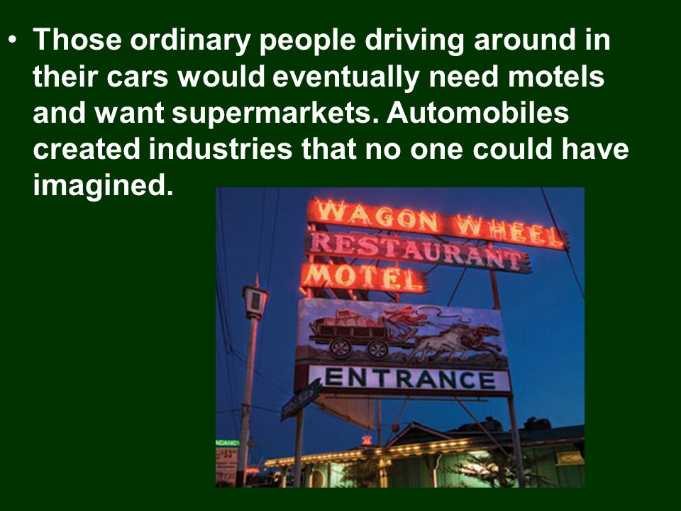 Those ordinary people driving around in their cars would eventually need motels and want supermarkets.