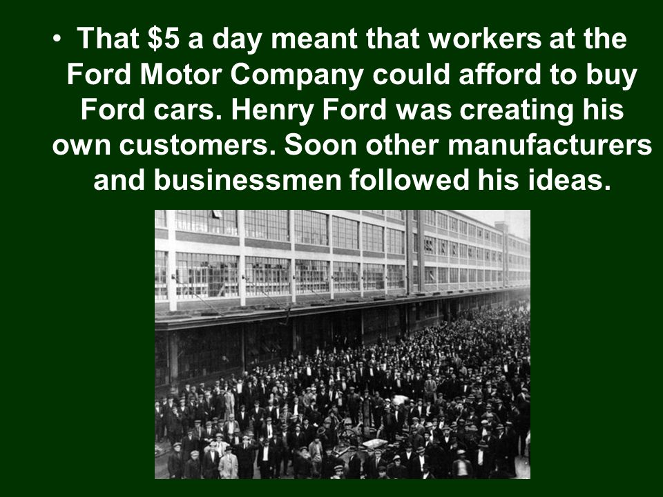 That $5 a day meant that workers at the Ford Motor Company could afford to buy Ford cars.