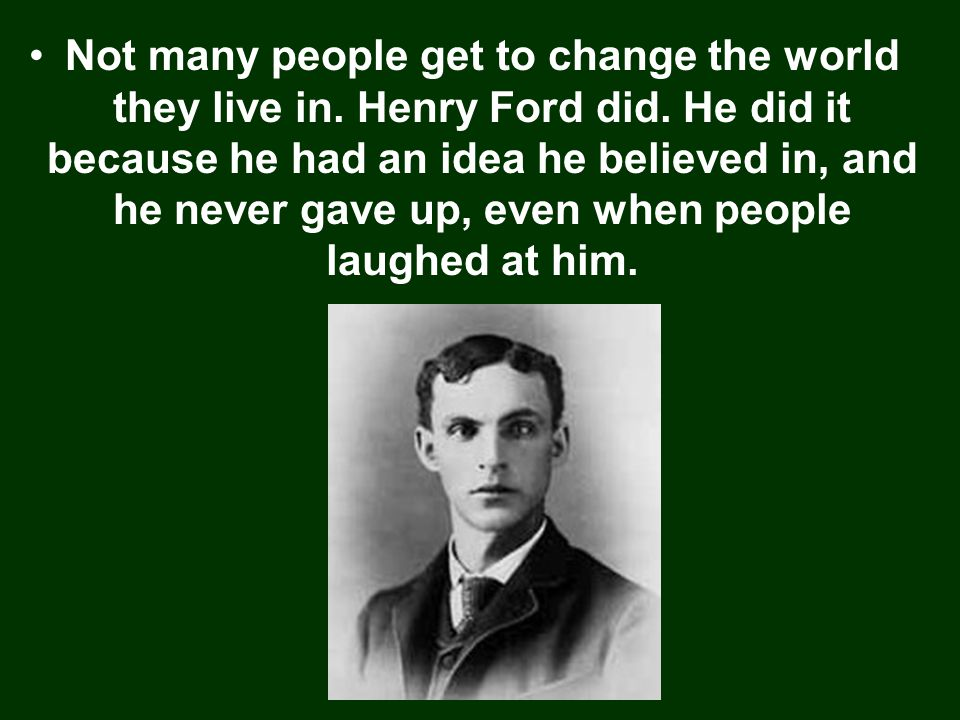 Not many people get to change the world they live in. Henry Ford did