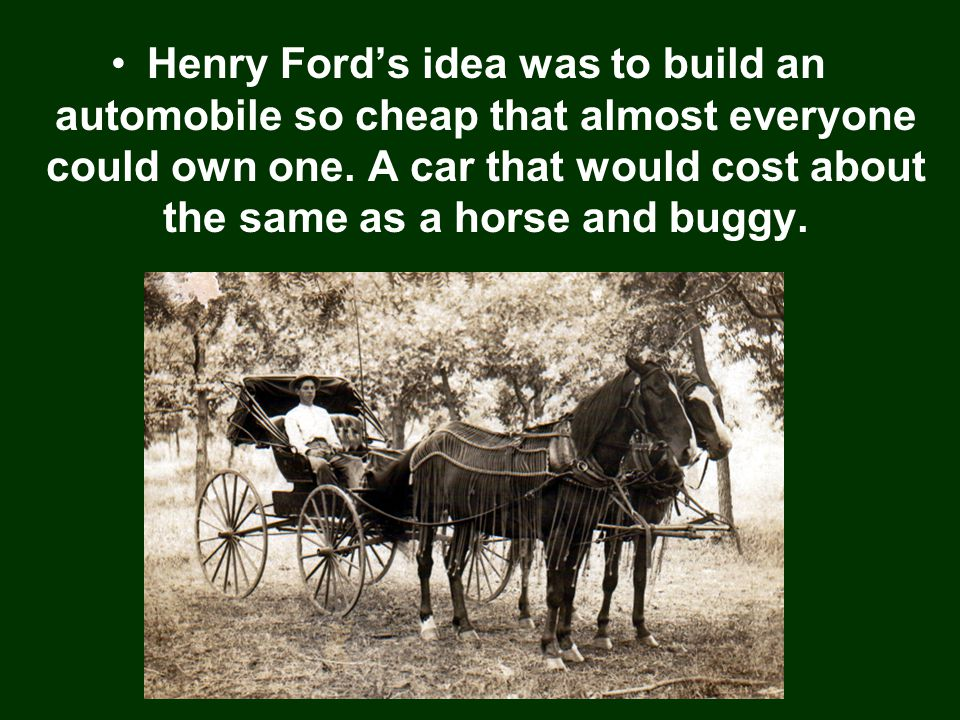 Henry Ford's idea was to build an automobile so cheap that almost everyone could own one.
