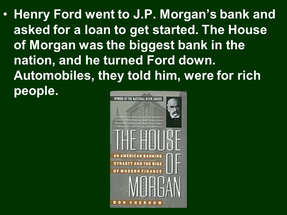 Henry Ford went to J.P. Morgan's bank and asked for a loan to get started.
