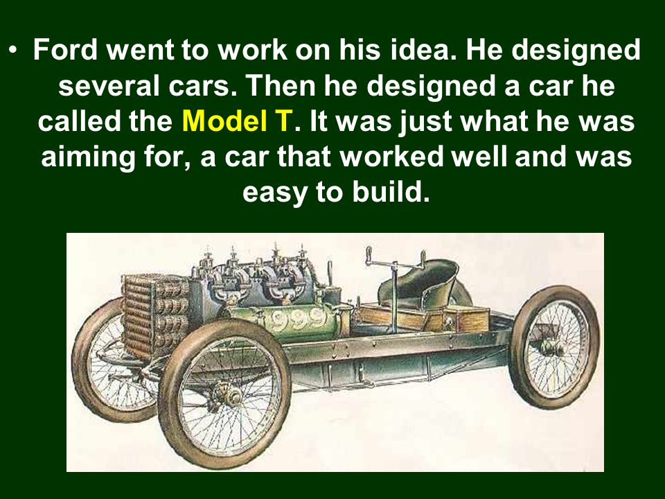 Ford went to work on his idea. He designed several cars