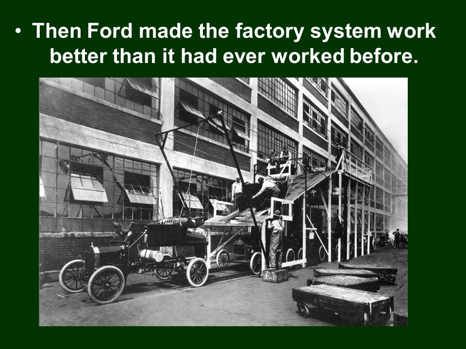 Then Ford made the factory system work better than it had ever worked before.