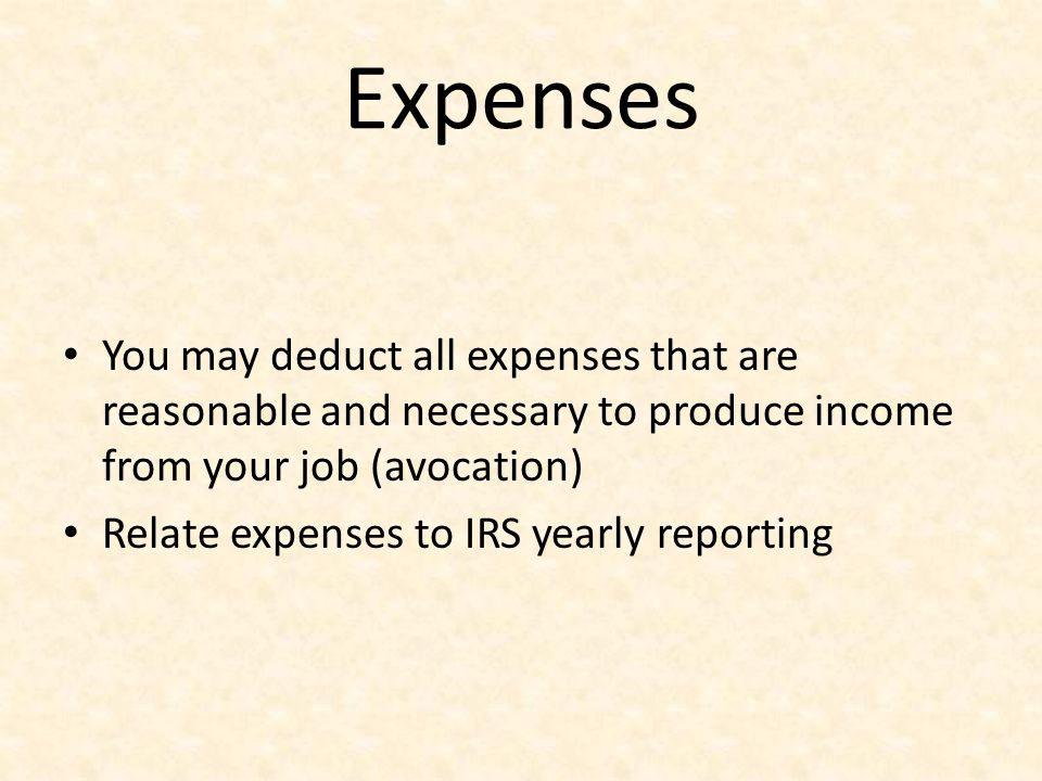 Expenses You may deduct all expenses that are reasonable and necessary to produce income from your job (avocation)