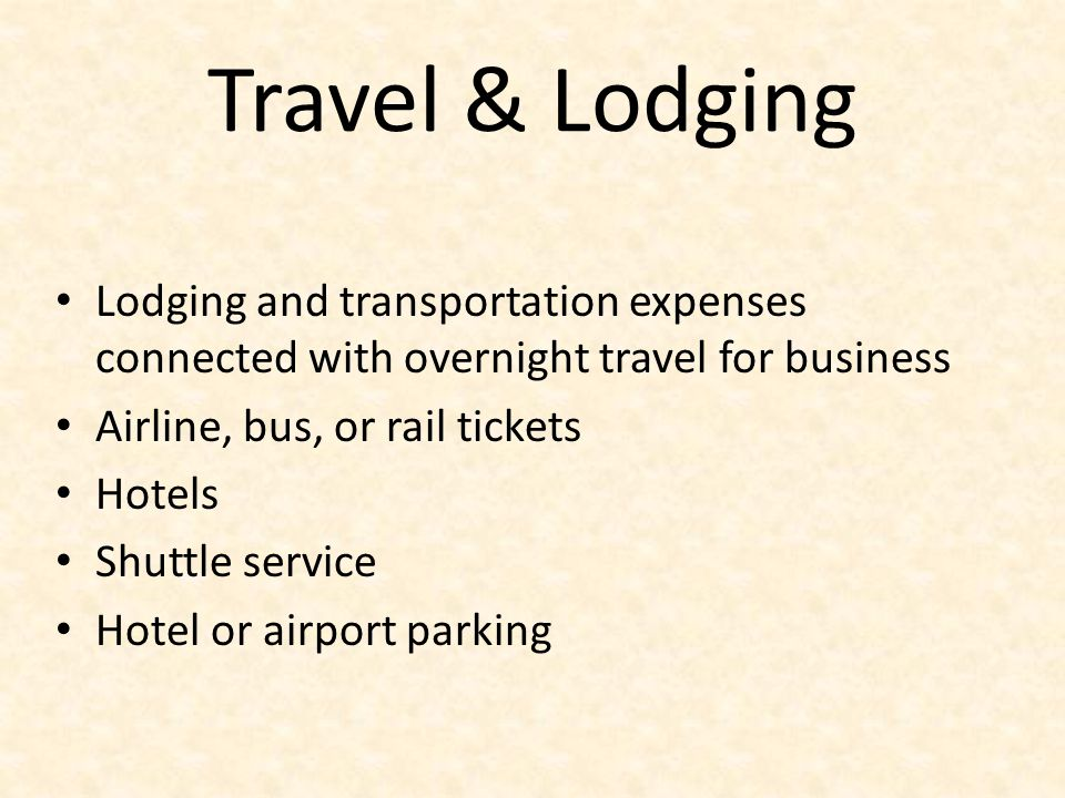 Travel & Lodging Lodging and transportation expenses connected with overnight travel for business. Airline, bus, or rail tickets.