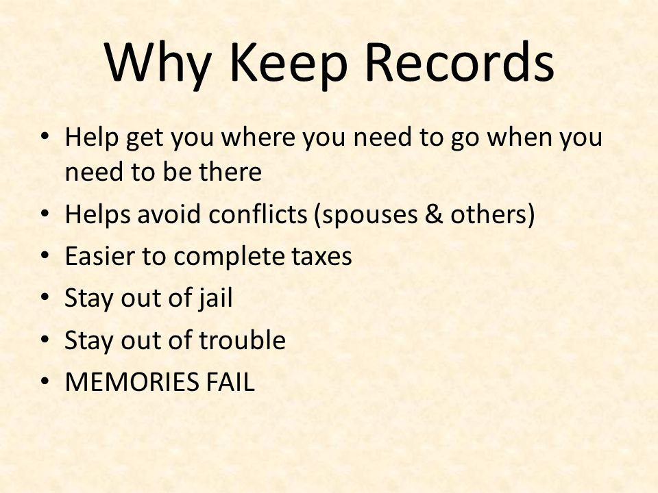 Why Keep Records Help get you where you need to go when you need to be there. Helps avoid conflicts (spouses & others)