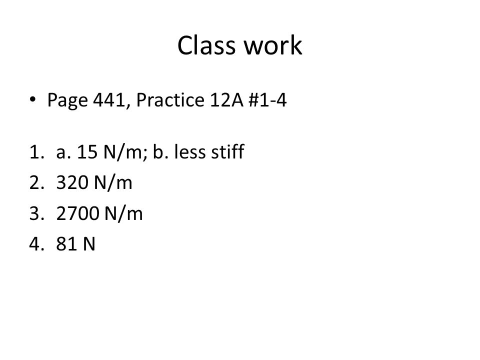Class work Page 441, Practice 12A #1-4 a. 15 N/m; b. less stiff