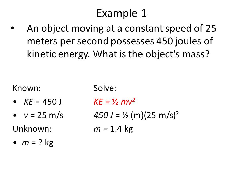 Example 1 An object moving at a constant speed of 25 meters per second possesses 450 joules of kinetic energy. What is the object s mass