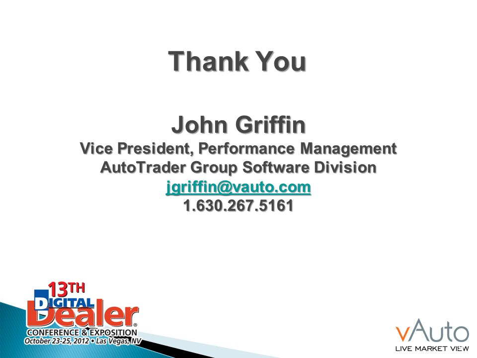 Thank You John Griffin Vice President, Performance Management AutoTrader Group Software Division jgriffin@vauto.com 1.630.267.5161