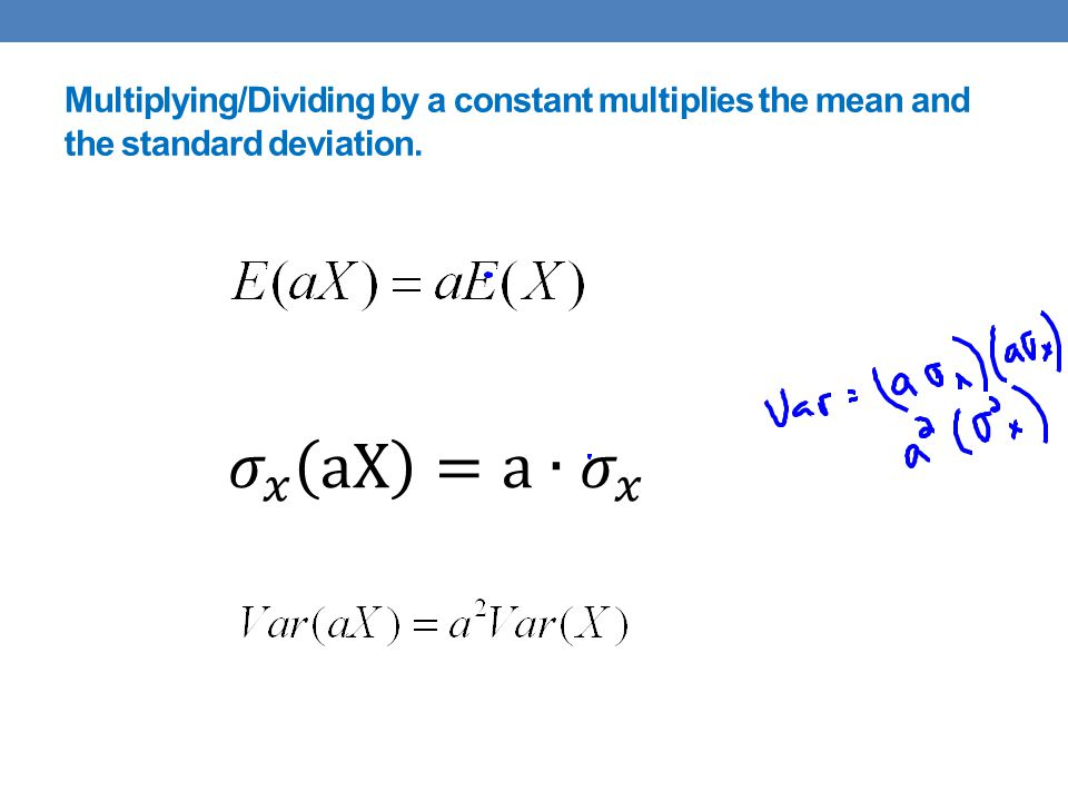 Multiplying/Dividing by a constant multiplies the mean and the standard deviation.