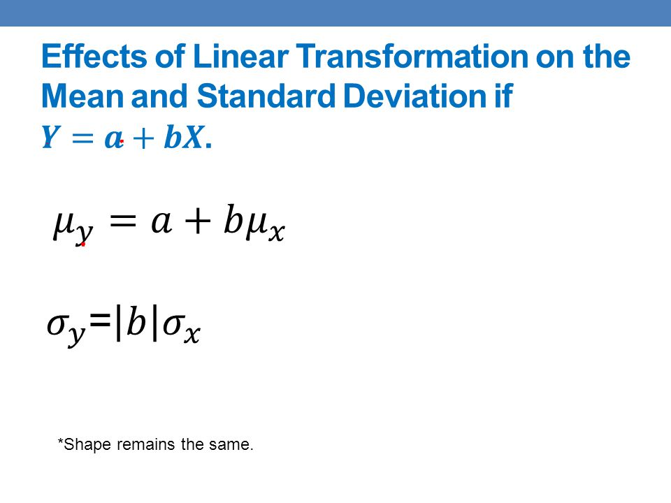 Effects of Linear Transformation on the Mean and Standard Deviation if 𝒀=𝒂+𝒃𝑿.