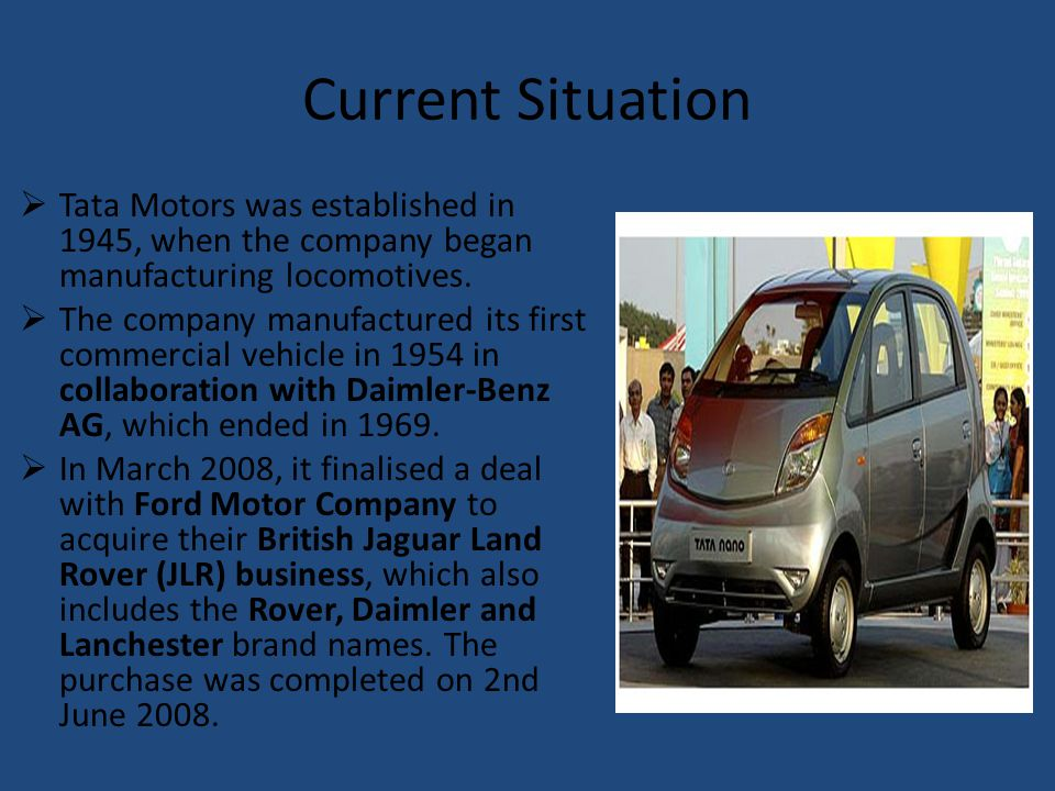 Current Situation Tata Motors was established in 1945, when the company began manufacturing locomotives.